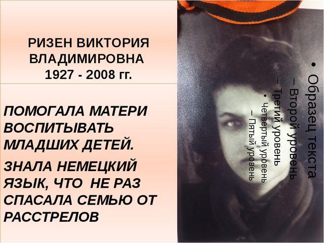 РИЗЕН ВИКТОРИЯ ВЛАДИМИРОВНА 1927 - 2008 гг. ПОМОГАЛА МАТЕРИ ВОСПИТЫВАТЬ МЛАДШ...