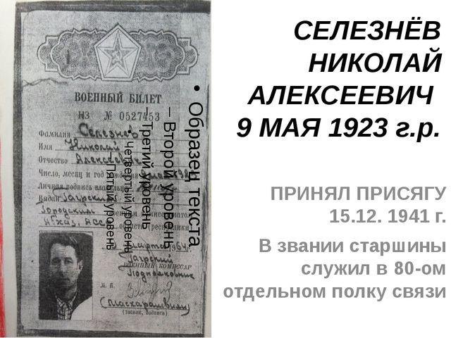 СЕЛЕЗНЁВ НИКОЛАЙ АЛЕКСЕЕВИЧ 9 МАЯ 1923 г.р. ПРИНЯЛ ПРИСЯГУ 15.12. 1941 г. В з...