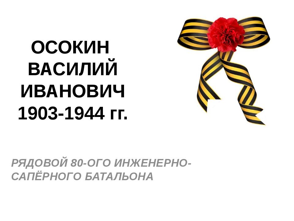 ОСОКИН ВАСИЛИЙ ИВАНОВИЧ 1903-1944 гг. РЯДОВОЙ 80-ОГО ИНЖЕНЕРНО-САПЁРНОГО БАТА...