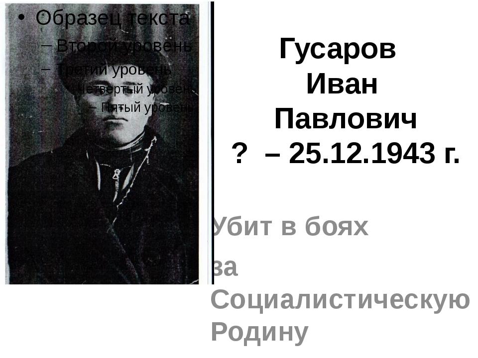 Гусаров Иван Павлович ? – 25.12.1943 г. Убит в боях за Социалистическую Родину