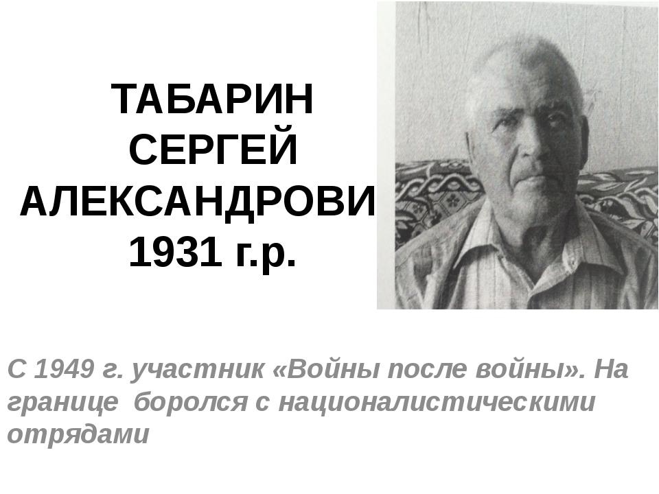 ТАБАРИН СЕРГЕЙ АЛЕКСАНДРОВИЧ 1931 г.р. С 1949 г. участник «Войны после войны»...