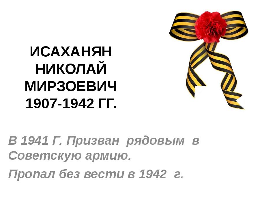 ИСАХАНЯН НИКОЛАЙ МИРЗОЕВИЧ 1907-1942 ГГ. В 1941 Г. Призван рядовым в Советску...