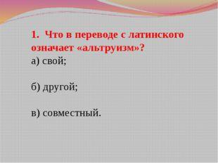 1. Что в переводе с латинского означает «альтруизм»? а) свой; б) другой; в) с