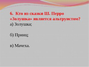 6. Кто из сказки Ш. Перро «Золушка» является альтруистом? а) Золушка; б) Прин