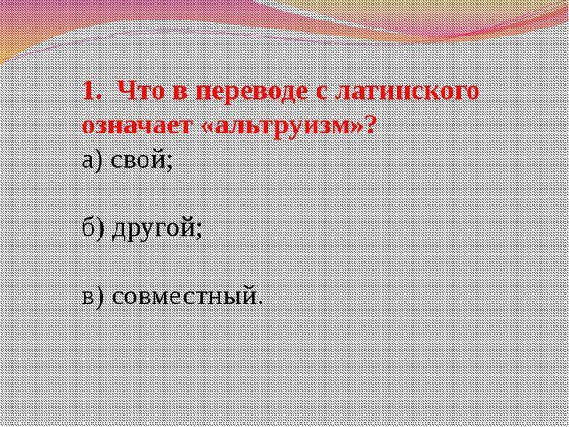 1. Что в переводе с латинского означает «альтруизм»? а) свой; б) другой; в) с...