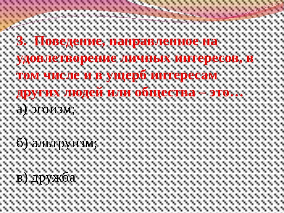 3. Поведение, направленное на удовлетворение личных интересов, в том числе и...