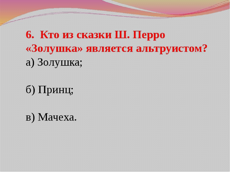 6. Кто из сказки Ш. Перро «Золушка» является альтруистом? а) Золушка; б) Прин...