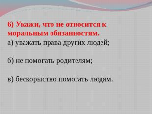 6) Укажи, что не относится к моральным обязанностям. а) уважать права других