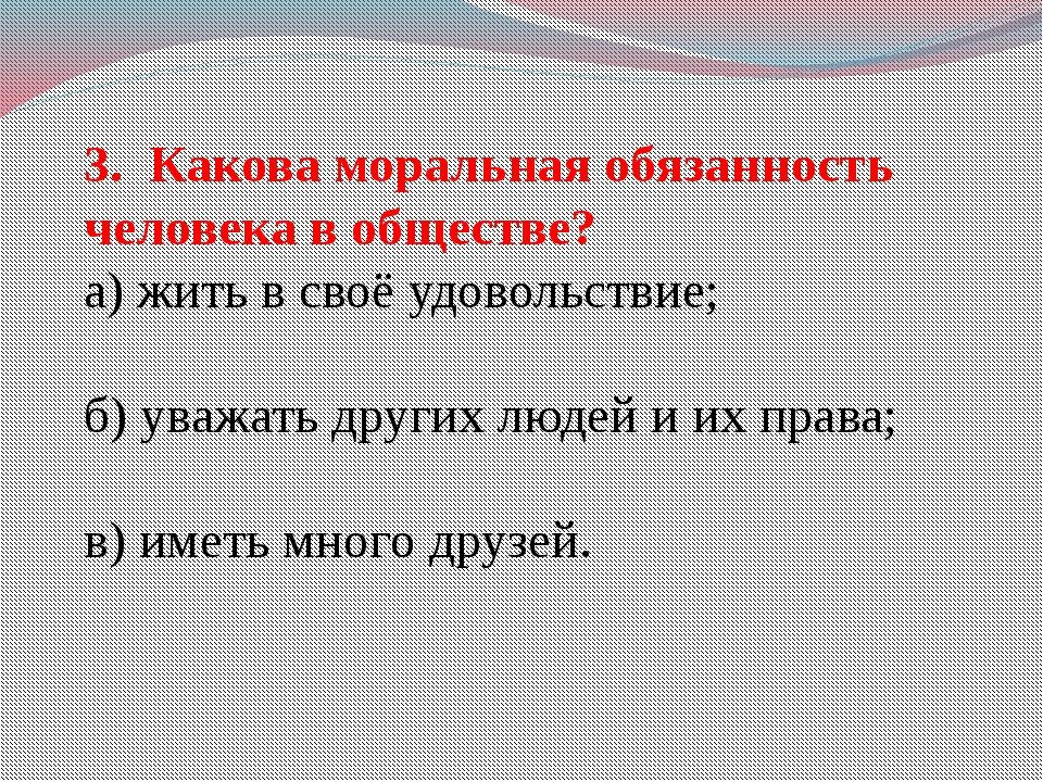 3. Какова моральная обязанность человека в обществе? а) жить в своё удовольст...