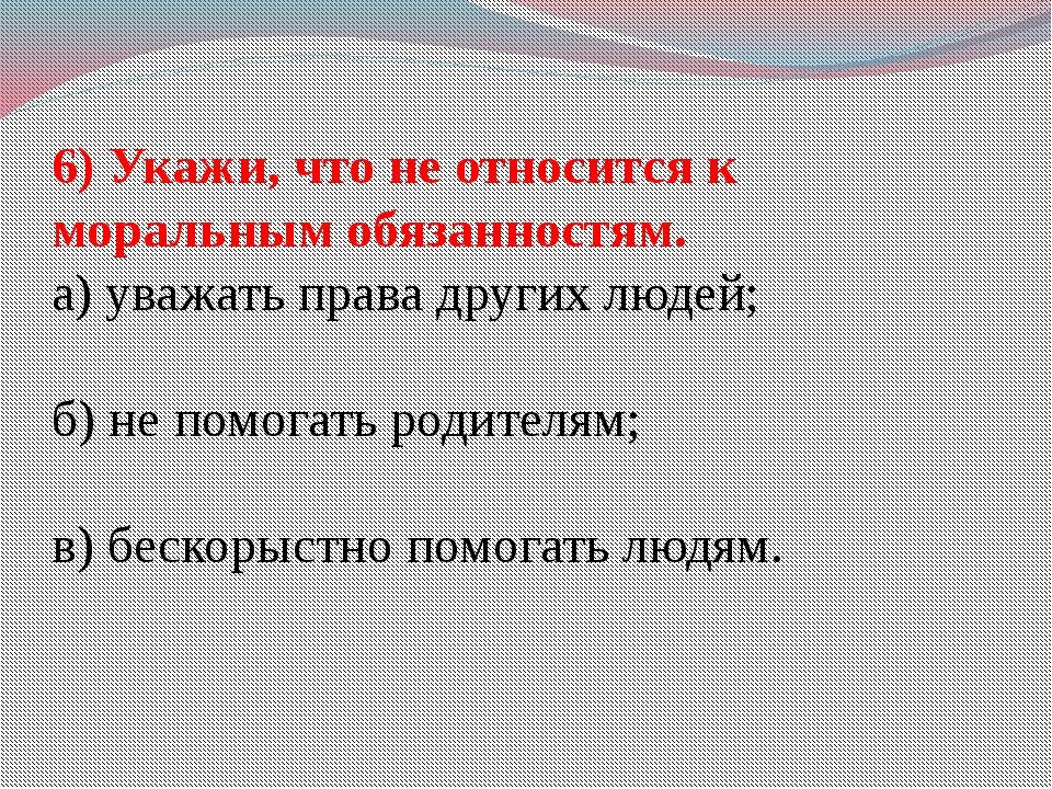 6) Укажи, что не относится к моральным обязанностям. а) уважать права других...
