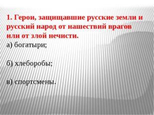 1. Герои, защищавшие русские земли и русский народ от нашествий врагов или от