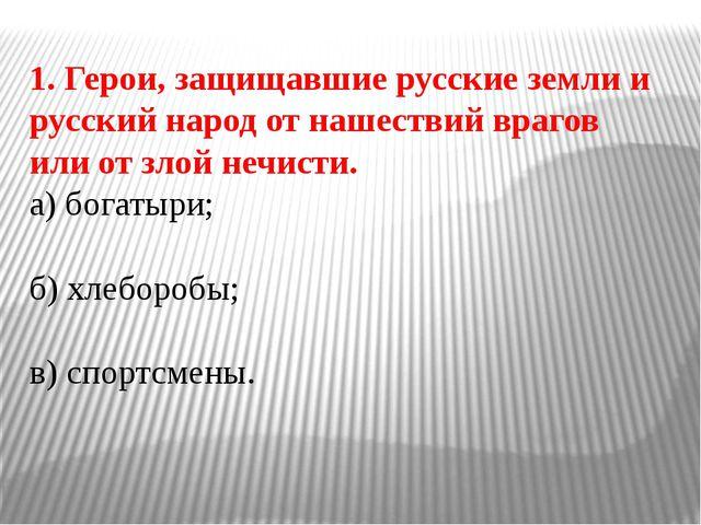 1. Герои, защищавшие русские земли и русский народ от нашествий врагов или от...