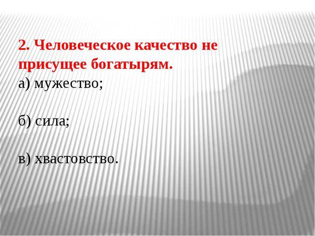 2. Человеческое качество не присущее богатырям. а) мужество; б) сила; в) хвас...