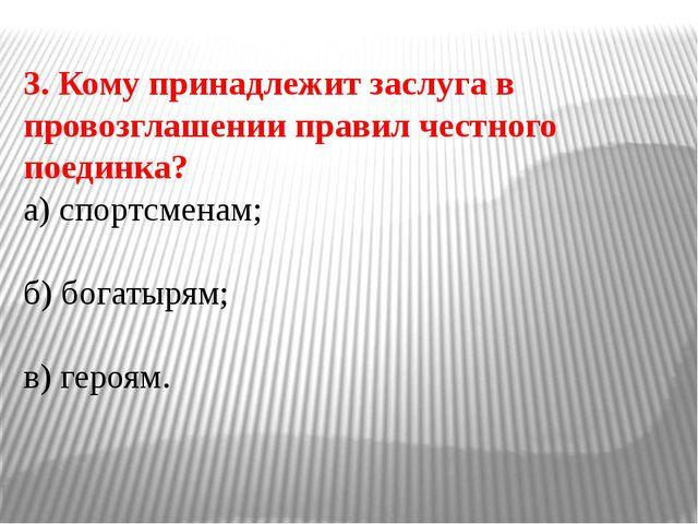 3. Кому принадлежит заслуга в провозглашении правил честного поединка? а) спо...