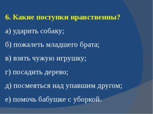 6. Какие поступки нравственны? а) ударить собаку; б) пожалеть младшего брата;