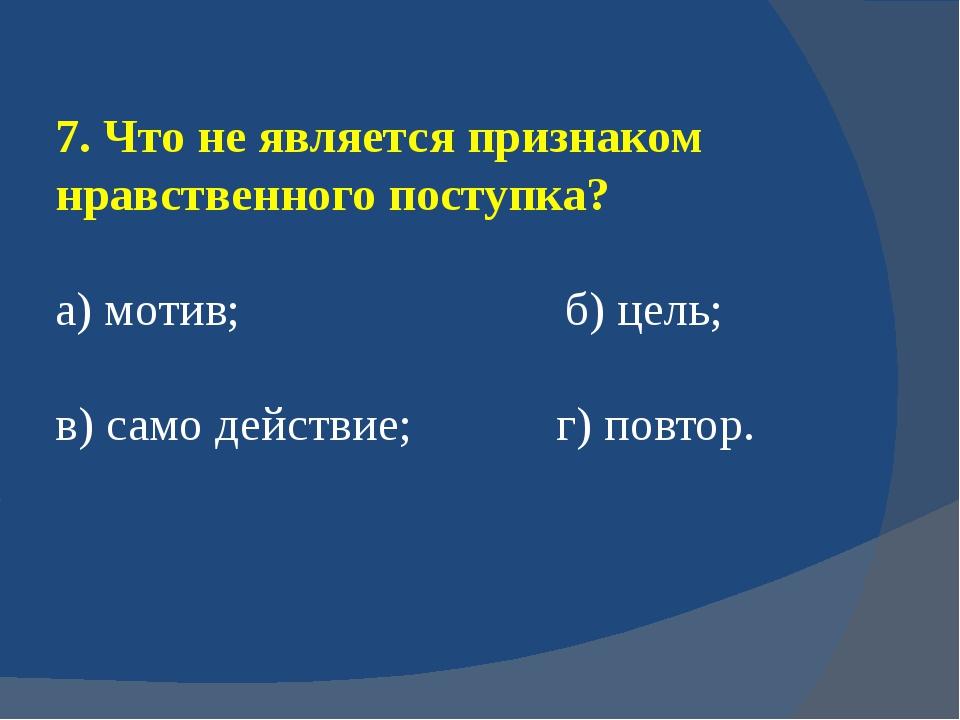 7. Что не является признаком нравственного поступка? а) мотив; б) цель; в) са...
