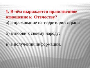 1. В чём выражается нравственное отношение к Отечеству? а) в проживание на те