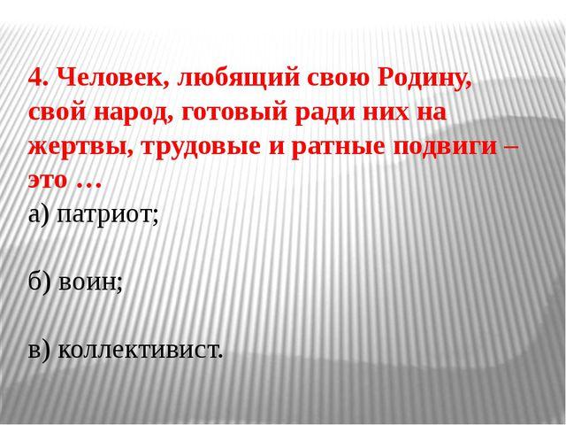4. Человек, любящий свою Родину, свой народ, готовый ради них на жертвы, труд...