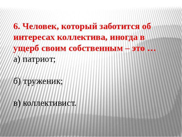 6. Человек, который заботится об интересах коллектива, иногда в ущерб своим с...