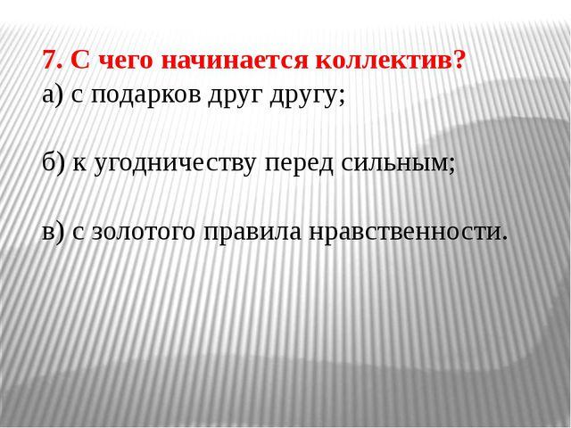 7. С чего начинается коллектив? а) с подарков друг другу; б) к угодничеству п...