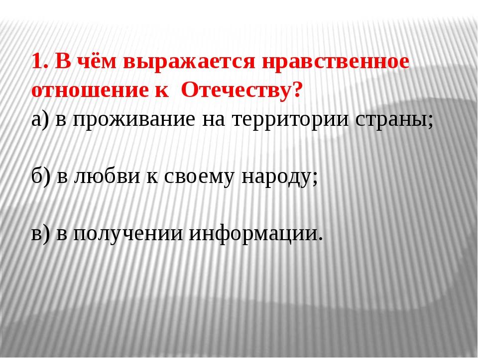 1. В чём выражается нравственное отношение к Отечеству? а) в проживание на те...