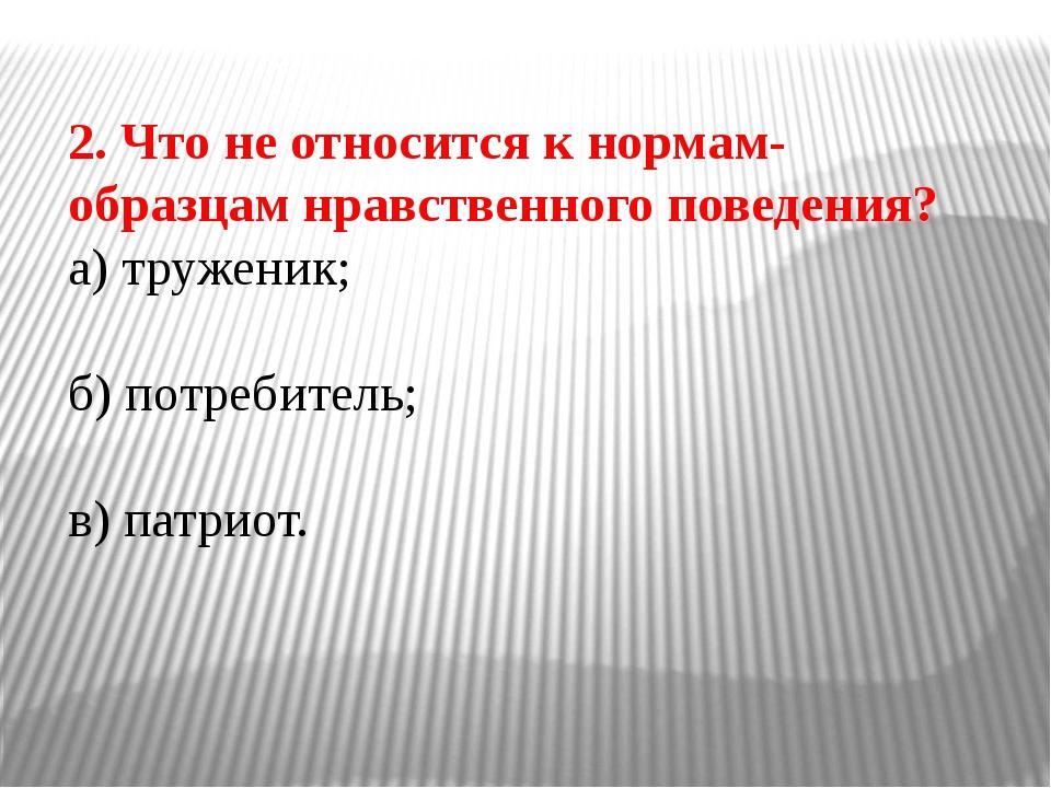 2. Что не относится к нормам-образцам нравственного поведения? а) труженик; б...