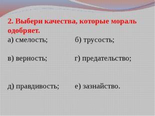 2. Выбери качества, которые мораль одобряет. а) смелость; б) трусость; в) вер