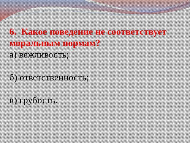 6. Какое поведение не соответствует моральным нормам? а) вежливость; б) ответ...