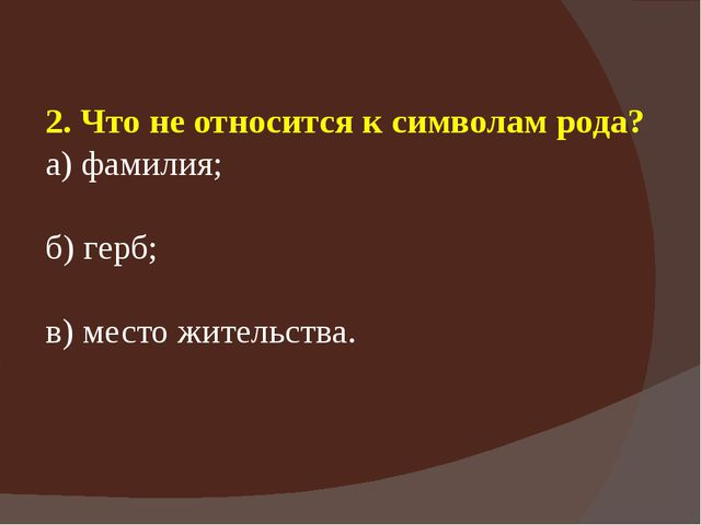 2. Что не относится к символам рода? а) фамилия; б) герб; в) место жительства.