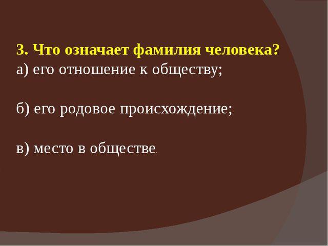 3. Что означает фамилия человека? а) его отношение к обществу; б) его родовое...