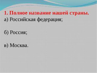 1. Полное название нашей страны. а) Российская федерация; б) Россия; в) Москва.