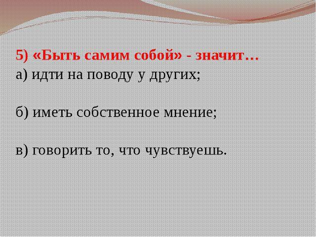 5) «Быть самим собой» - значит… а) идти на поводу у других; б) иметь собствен...