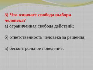 3) Что означает свобода выбора человека? а) ограниченная свобода действий; б)