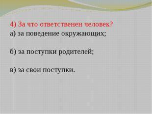 4) За что ответственен человек? а) за поведение окружающих; б) за поступки ро