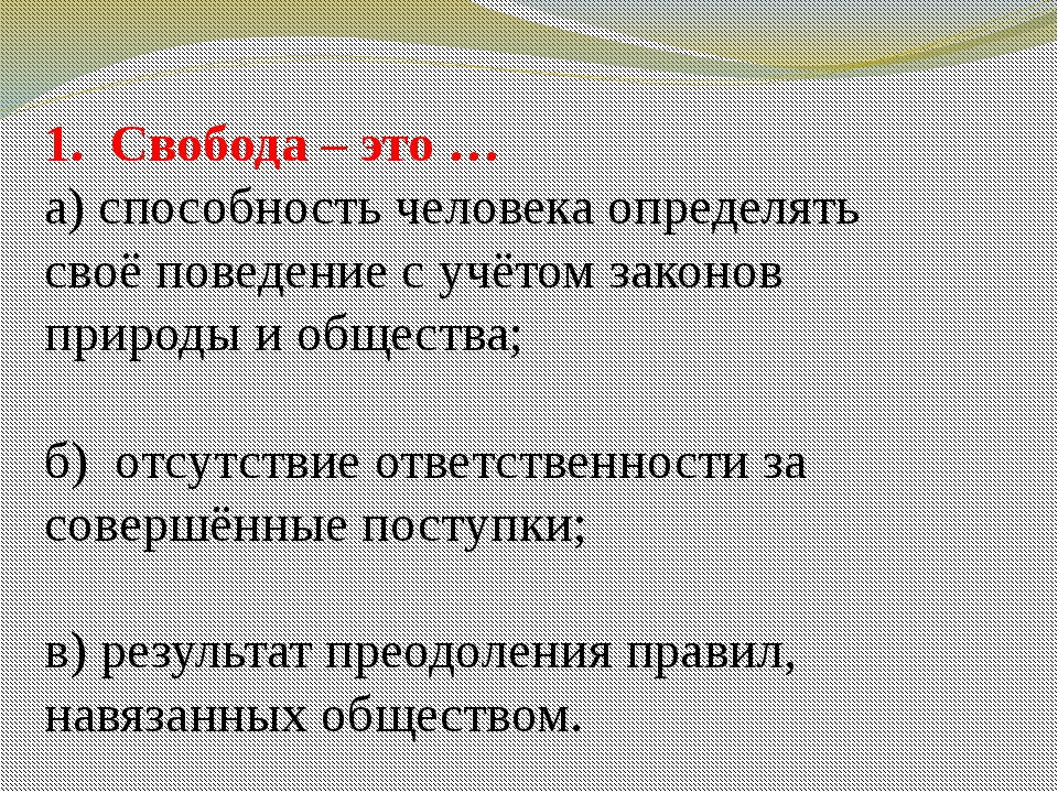 1. Свобода – это … а) способность человека определять своё поведение с учётом...