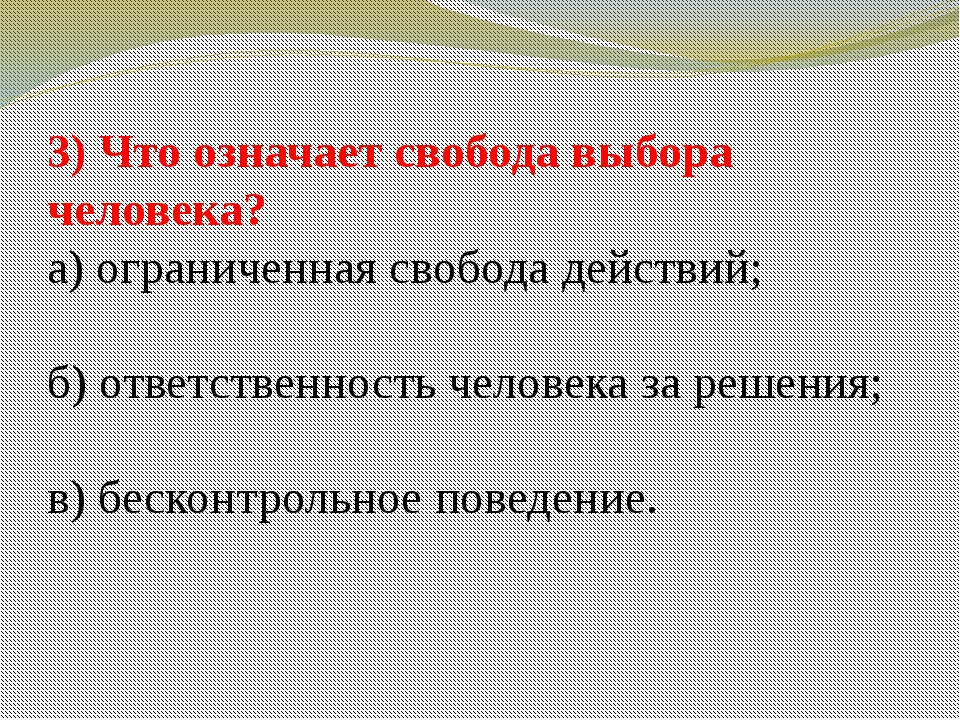 3) Что означает свобода выбора человека? а) ограниченная свобода действий; б)...