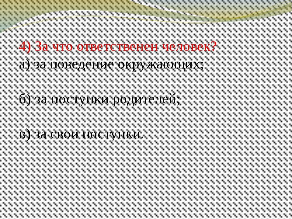 4) За что ответственен человек? а) за поведение окружающих; б) за поступки ро...