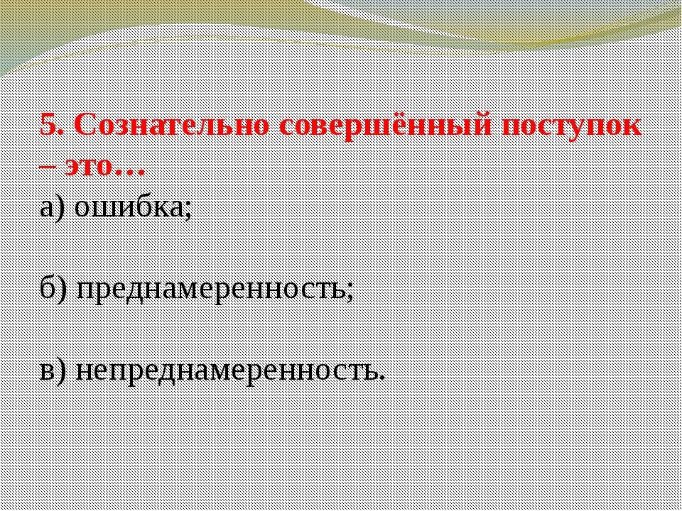 5. Сознательно совершённый поступок – это… а) ошибка; б) преднамеренность; в)...