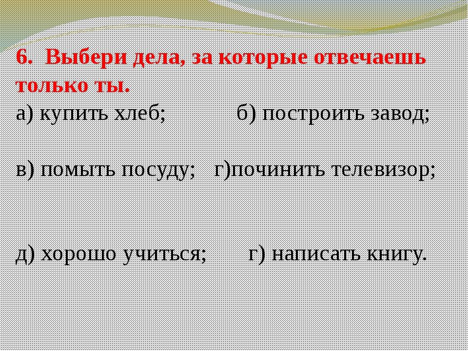 6. Выбери дела, за которые отвечаешь только ты. а) купить хлеб; б) построить...