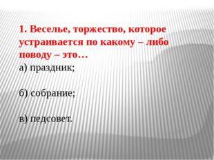 1. Веселье, торжество, которое устраивается по какому – либо поводу – это… а)