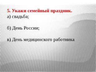 5. Укажи семейный праздник. а) свадьба; б) День России; в) День медицинского