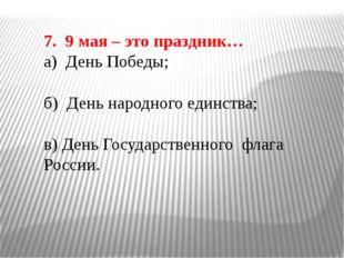 7. 9 мая – это праздник… а) День Победы; б) День народного единства; в) День