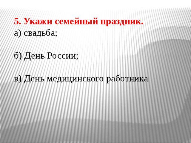 5. Укажи семейный праздник. а) свадьба; б) День России; в) День медицинского...