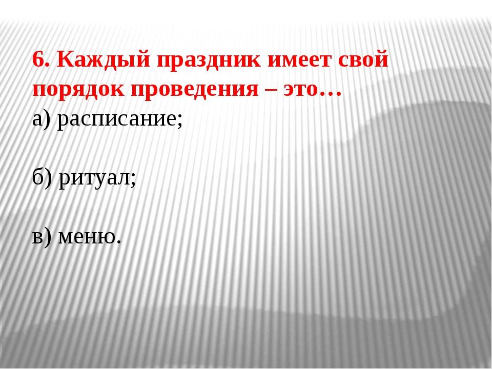 6. Каждый праздник имеет свой порядок проведения – это… а) расписание; б) рит...