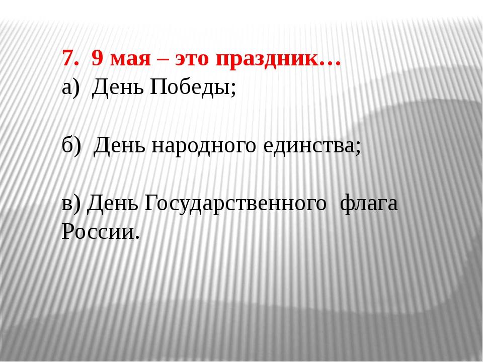 7. 9 мая – это праздник… а) День Победы; б) День народного единства; в) День...