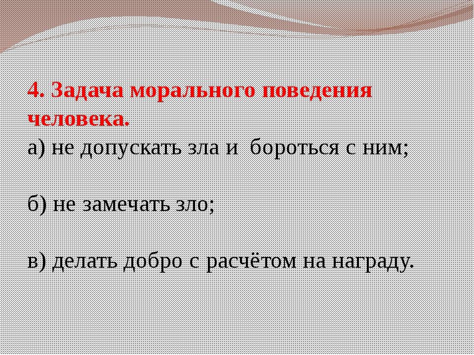 4. Задача морального поведения человека. а) не допускать зла и бороться с ним...