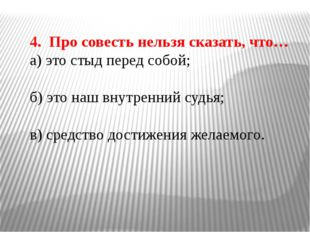4. Про совесть нельзя сказать, что… а) это стыд перед собой; б) это наш внутр