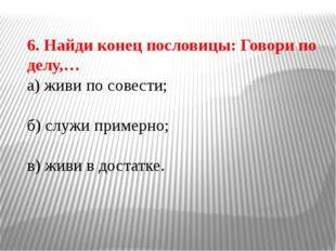 6. Найди конец пословицы: Говори по делу,… а) живи по совести; б) служи приме
