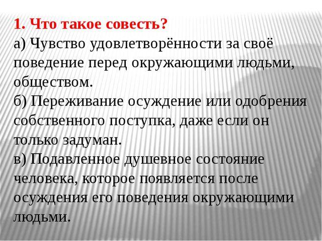 1. Что такое совесть? а) Чувство удовлетворённости за своё поведение перед ок...