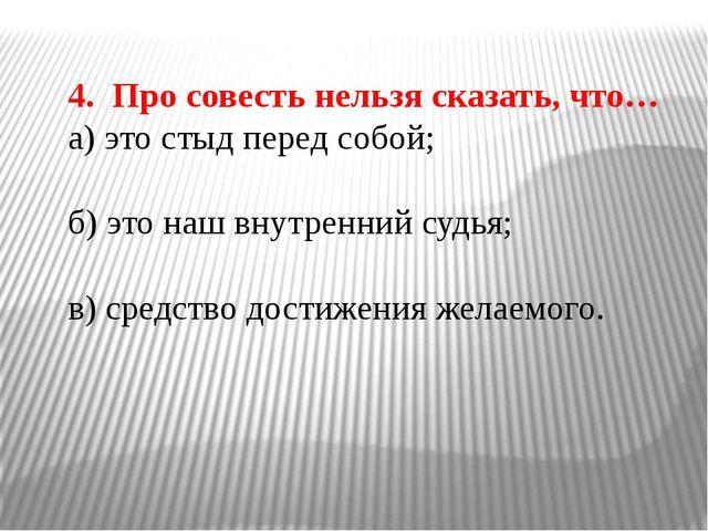 4. Про совесть нельзя сказать, что… а) это стыд перед собой; б) это наш внутр...